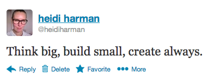 Think big, build small, create always by Heidi Harman